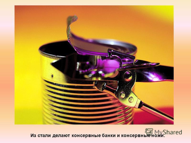 Из стали делают консервные банки и консервные ножи.