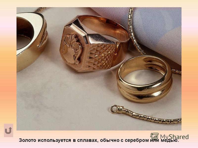 Золото используется в сплавах, обычно с серебром или медью.