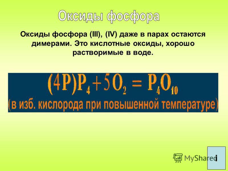 Оксиды фосфора (III), (IV) даже в парах остаются димерами. Это кислотные оксиды, хорошо растворимые в воде. i