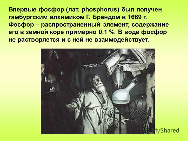 Впервые фосфор (лат. phosphorus) был получен гамбургским алхимиком Г. Брандом в 1669 г. Фосфор – распространенный элемент, содержание его в земной коре примерно 0,1 %. В воде фосфор не растворяется и с ней не взаимодействует.