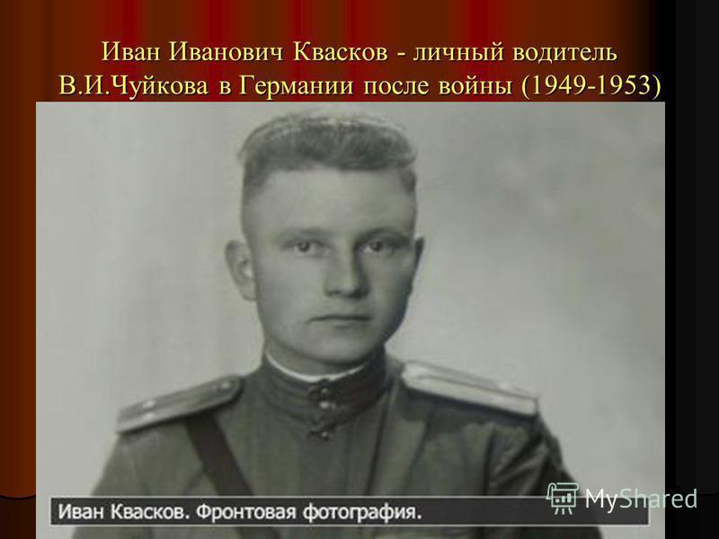 Иван Иванович Квасков - личный водитель В.И.Чуйкова в Германии после войны (1949-1953)