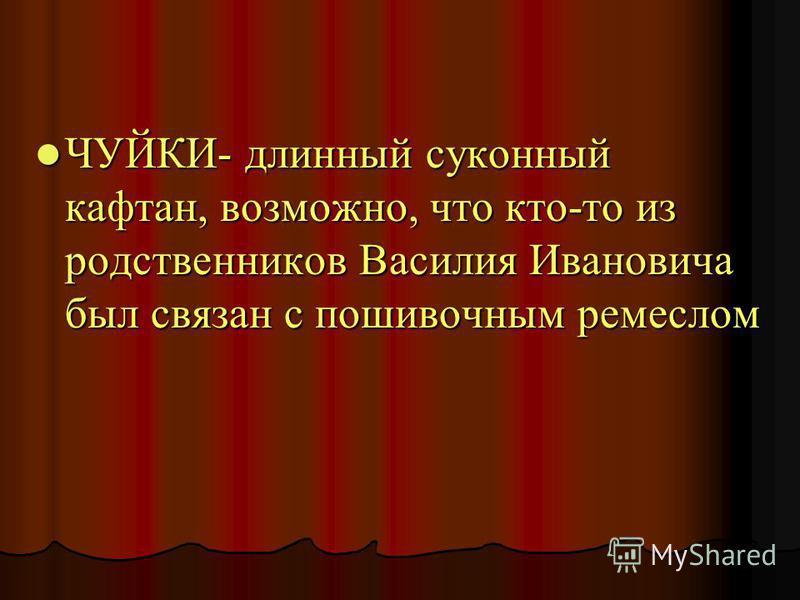 ЧУЙКИ- длинный суконный кафтан, возможно, что кто-то из родственников Василия Ивановича был связан с пошивочным ремеслом ЧУЙКИ- длинный суконный кафтан, возможно, что кто-то из родственников Василия Ивановича был связан с пошивочным ремеслом