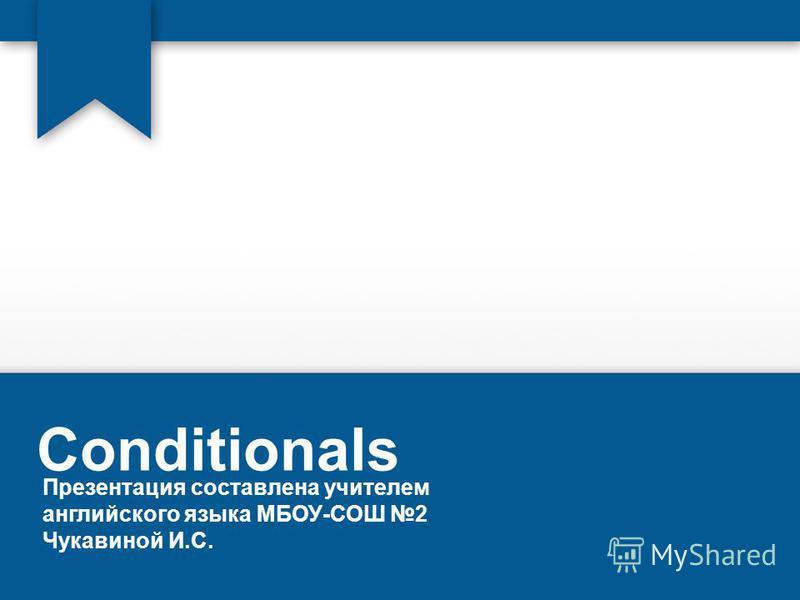 Conditionals Презентация составлена учителем английского языка МБОУ-СОШ 2 Чукавиной И.С.