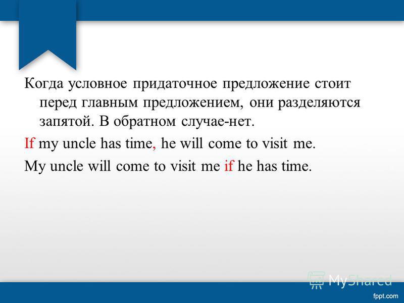 Когда условное придаточное предложение стоит перед главным предложением, они разделяются запятой. В обратном случае-нет. If my uncle has time, he will come to visit me. My uncle will come to visit me if he has time.