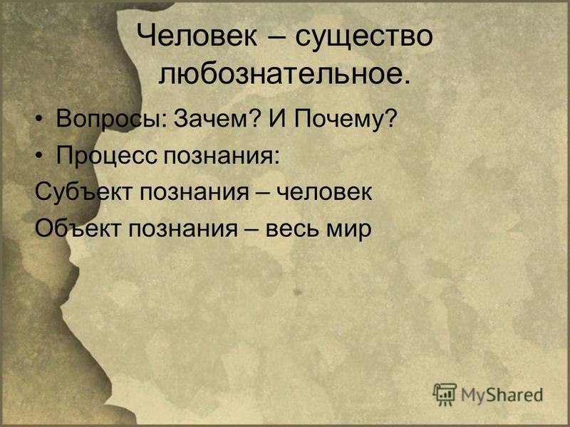 Человек – существо любознательное. Вопросы: Зачем? И Почему? Процесс познания: Субъект познания – человек Объект познания – весь мир