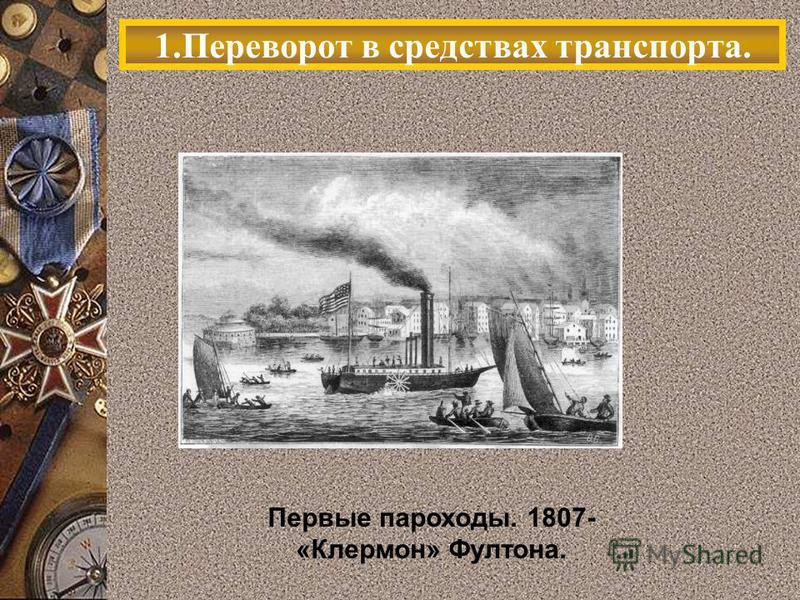 1. Переворот в средствах транспорта. Первые пароходы. 1807- «Клермон» Фултона.