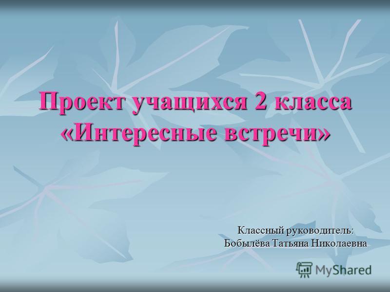 Проект учащихся 2 класса «Интересные встречи» Классный руководитель: Бобылёва Татьяна Николаевна