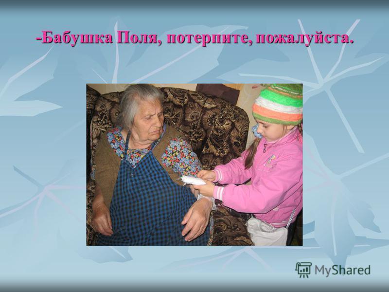 -Бабушка Поля, потерпите, пожалуйста.