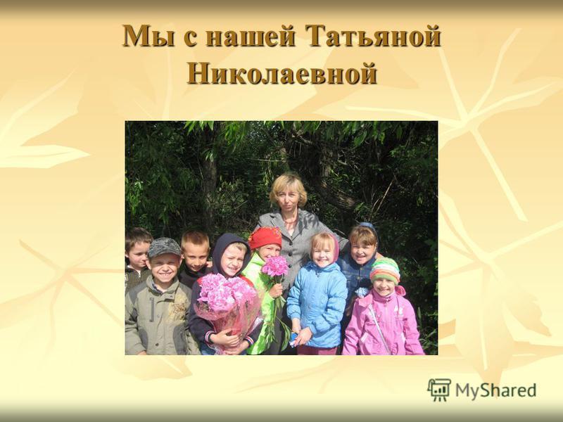Мы с нашей Татьяной Николаевной
