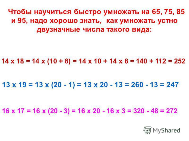 Чтобы научиться быстро умножать на 65, 75, 85 и 95, надо хорошо знать, как умножать устно двузначные числа такого вида: 13 х 19 = 13 х (20 - 1) = 13 х 20 - 13 = 260 - 13 = 247 14 х 18 = 14 х (10 + 8) = 14 х 10 + 14 х 8 = 140 + 112 = 252 16 х 17 = 16