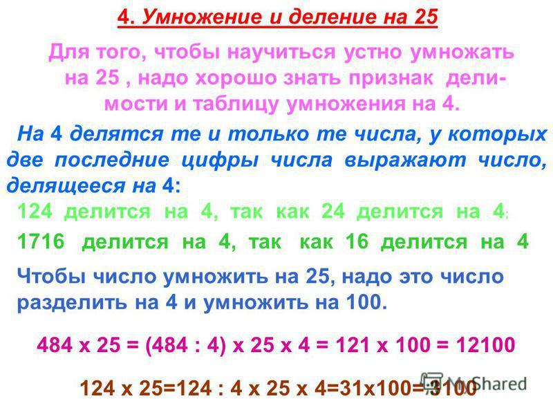 4. Умножение и деление на 25 Для того, чтобы научиться устно умножать на 25, надо хорошо знать признак дели- мости и таблицу умножения на 4. На 4 делятся те и только те числа, у которых две последние цифры числа выражают число, делящееся на 4: 124 де