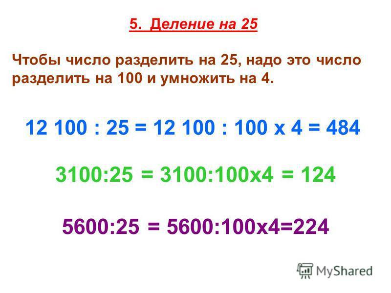 5. Деление на 25 Чтобы число разделить на 25, надо это число разделить на 100 и умножить на 4. 12 100 : 25 = 12 100 : 100 х 4 = 484 3100:25 = 3100:100x4 = 124 5600:25 = 5600:100 х 4=224