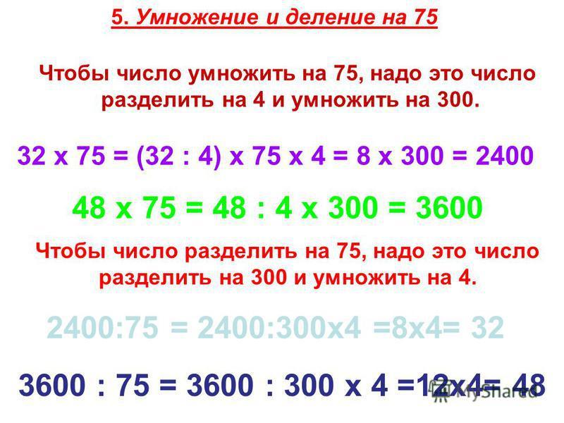 5. Умножение и деление на 75 Чтобы число умножить на 75, надо это число разделить на 4 и умножить на 300. 32 х 75 = (32 : 4) х 75 х 4 = 8 х 300 = 2400 48 х 75 = 48 : 4 х 300 = 3600 Чтобы число разделить на 75, надо это число разделить на 300 и умножи