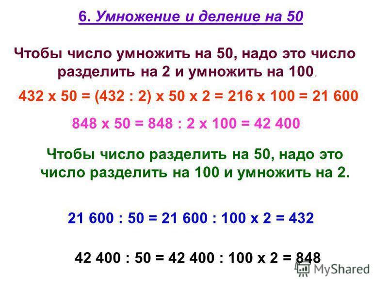 6. Умножение и деление на 50 Чтобы число умножить на 50, надо это число разделить на 2 и умножить на 100. 432 х 50 = (432 : 2) х 50 х 2 = 216 х 100 = 21 600 848 х 50 = 848 : 2 х 100 = 42 400 Чтобы число разделить на 50, надо это число разделить на 10
