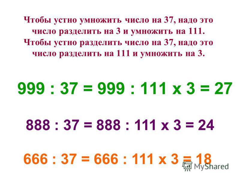 Чтобы устно умножить число на 37, надо это число разделить на 3 и умножить на 111. Чтобы устно разделить число на 37, надо это число разделить на 111 и умножить на 3. 999 : 37 = 999 : 111 х 3 = 27 888 : 37 = 888 : 111 x 3 = 24 666 : 37 = 666 : 111 х