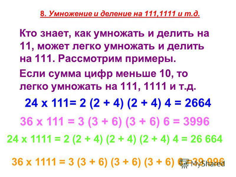 8. Умножение и деление на 111,1111 и т.д. Кто знает, как умножать и делить на 11, может легко умножать и делить на 111. Рассмотрим примеры. Если сумма цифр меньше 10, то легко умножать на 111, 1111 и т.д. 24 х 111= 2 (2 + 4) (2 + 4) 4 = 2664 36 х 11