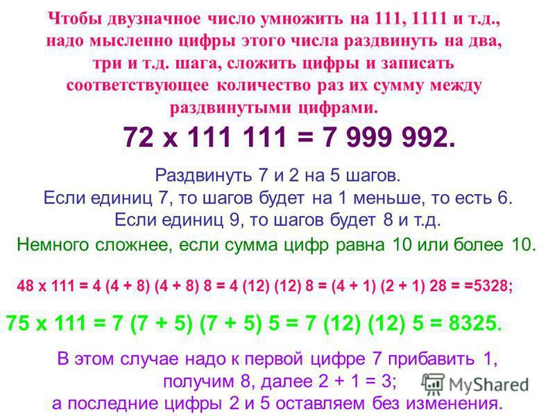 Чтобы двузначное число умножить на 111, 1111 и т.д., надо мысленно цифры этого числа раздвинуть на два, три и т.д. шага, сложить цифры и записать соответствующее количество раз их сумму между раздвинутыми цифрами. 72 х 111 111 = 7 999 992. Раздвинуть