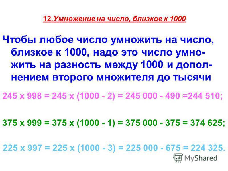 12. Умножение на число, близкое к 1000 Чтобы любое число умножить на число, близкое к 1000, надо это число умно- жить на разность между 1000 и допол- нением второго множителя до тысячи 245 х 998 = 245 х (1000 - 2) = 245 000 - 490 =244 510; 375 х 999