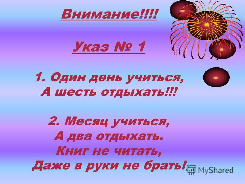 Внимание!!!! Указ 1 1. Один день учиться, А шесть отдыхать!!! 2. Месяц учиться, А два отдыхать. Книг не читать, Даже в руки не брать!