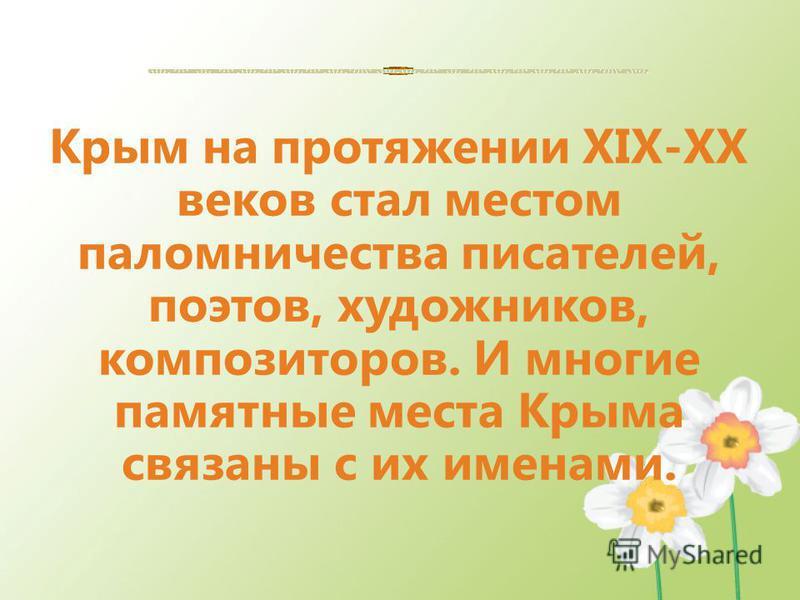 Крым на протяжении XIX-XX веков стал местом паломничества писателей, поэтов, художников, композиторов. И многие памятные места Крыма связаны с их именами.