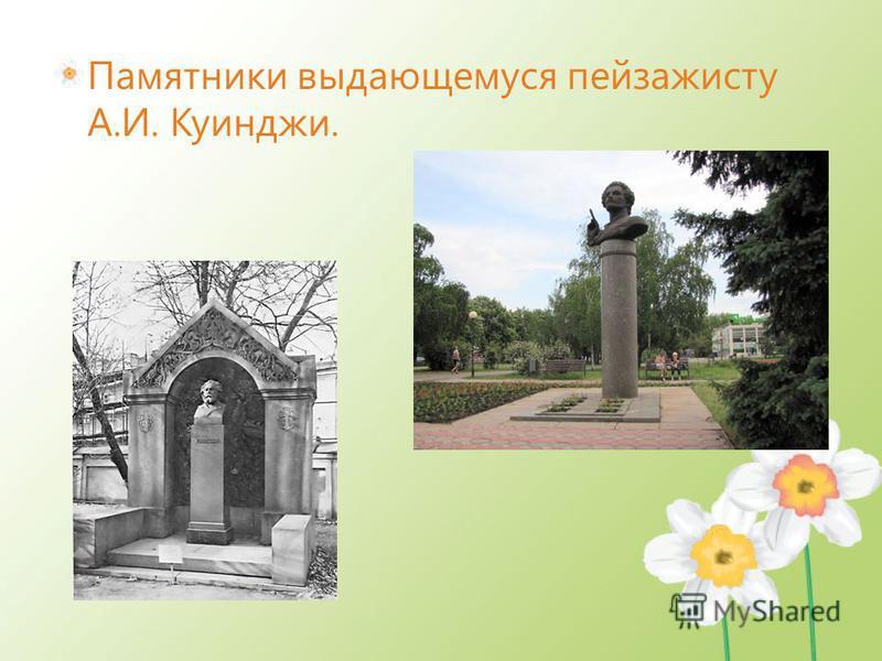 Памятники выдающемуся пейзажисту А.И. Куинджи.