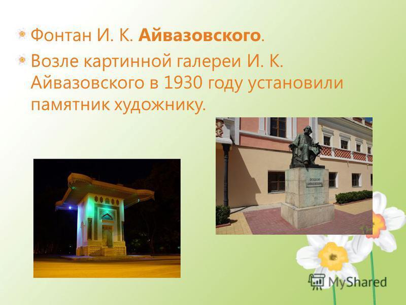 Фонтан И. К. Айвазовского. Возле картинной галереи И. К. Айвазовского в 1930 году установили памятник художнику.