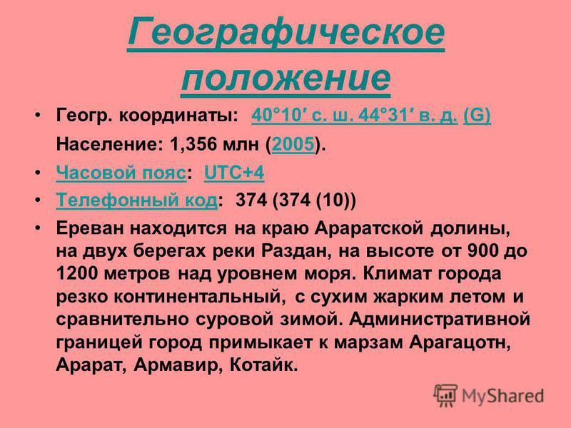 Географическое положение Геогр. координаты: 40°10 с. ш. 44°31 в. д. (G) Население: 1,356 млн (2005). 40°10 с. ш. 44°31 в. д.(G)2005 Часовой пояс: UTC+4Часовой поясUTC+4 Телефонный код: 374 (374 (10))Телефонный код Ереван находится на краю Араратской