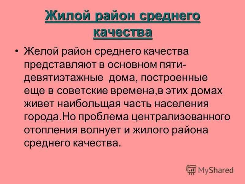 Жилой район среднего качества Желой район среднего качества представляют в основном пяти- девятиэтажные дома, построенные еще в советские времена,в этих домах живет наибольшая часть населения города.Но проблема централизованного отопления волнует и ж