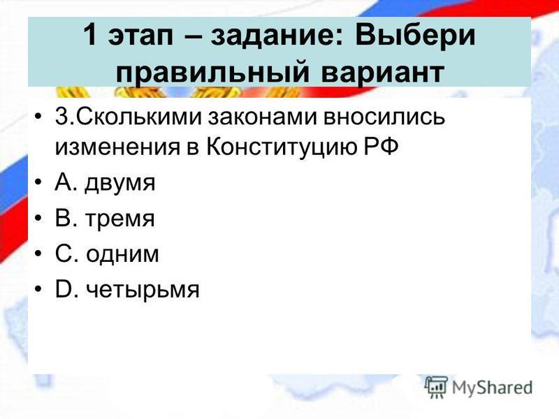 1 этап – задание: Выбери правильный вариант 3. Сколькими законами вносились изменения в Конституцию РФ А. двумя В. тремя С. одним D. четырьмя