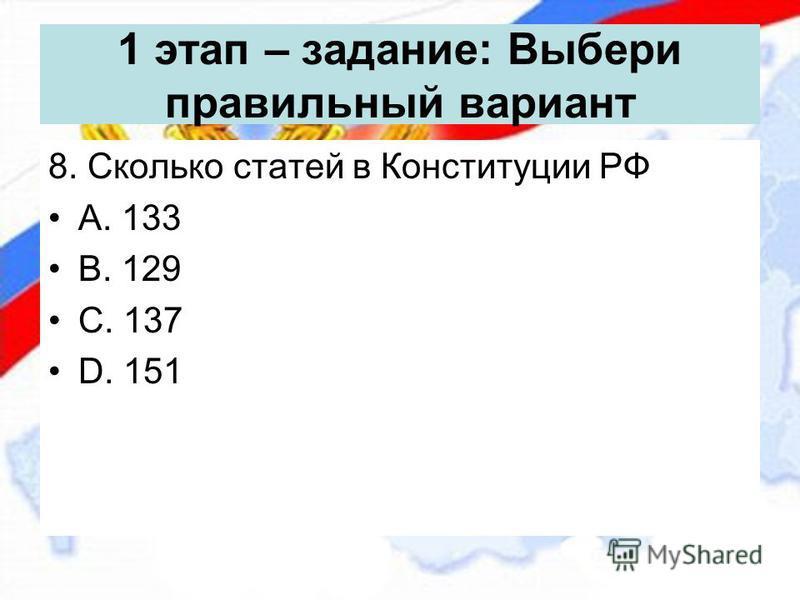 1 этап – задание: Выбери правильный вариант 8. Сколько статей в Конституции РФ А. 133 В. 129 С. 137 D. 151
