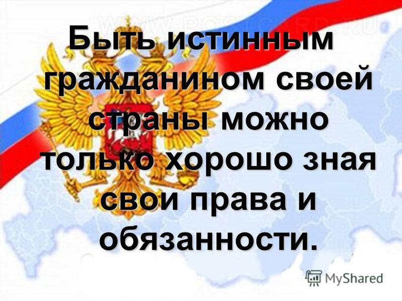 Быть истинным гражданином своей страны можно только хорошо зная свои права и обязанности.