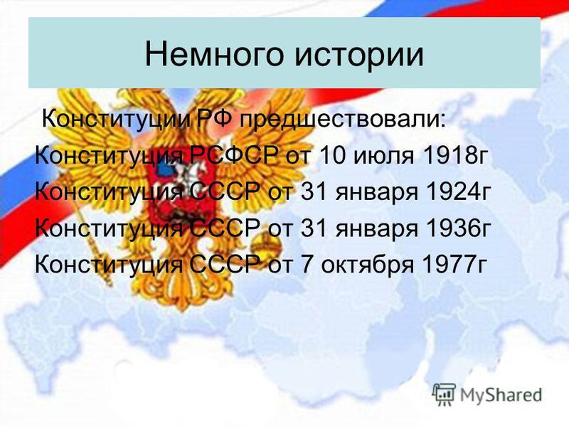 Немного истории Конституции РФ предшествовали: Конституция РСФСР от 10 июля 1918 г Конституция СССР от 31 января 1924 г Конституция СССР от 31 января 1936 г Конституция СССР от 7 октября 1977 г