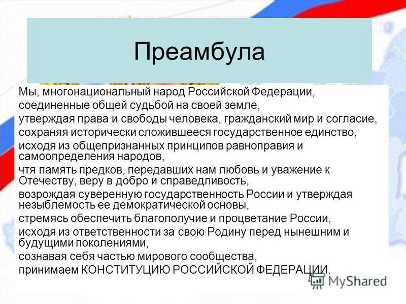Преамбула Мы, многонациональный народ Российской Федерации, соединенные общей судьбой на своей земле, утверждая права и свободы человека, гражданский мир и согласие, сохраняя исторически сложившееся государственное единство, исходя из общепризнанных