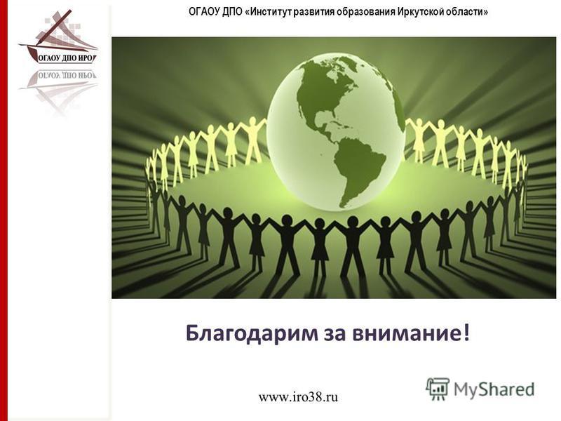 ОГАОУ ДПО «Институт развития образования Иркутской области» Благодарим за внимание!