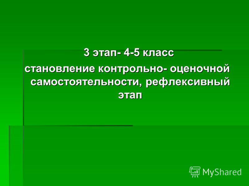 3 этап- 4-5 класс 3 этап- 4-5 класс становление контрольно- оценочной самостоятельности, рефлексивный этап становление контрольно- оценочной самостоятельности, рефлексивный этап