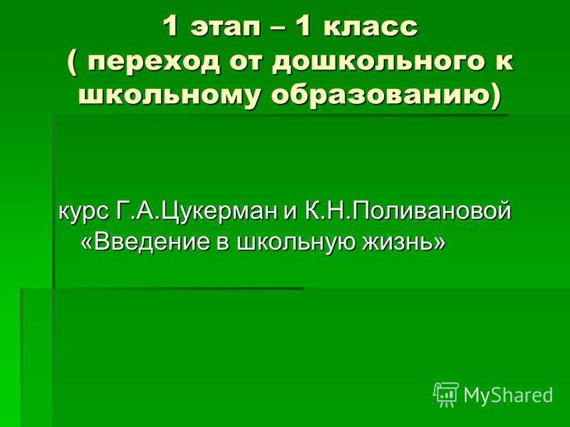 1 этап – 1 класс ( переход от дошкольного к школьному образованию) курс Г.А.Цукерман и К.Н.Поливановой «Введение в школьную жизнь»