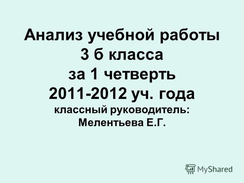 Анализ учебной работы 3 б класса за 1 четверть 2011-2012 уч. года классный руководитель: Мелентьева Е.Г.