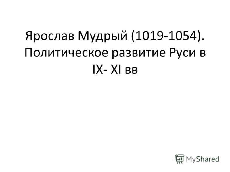 Ярослав Мудрый (1019-1054). Политическое развитие Руси в IX- XI вв