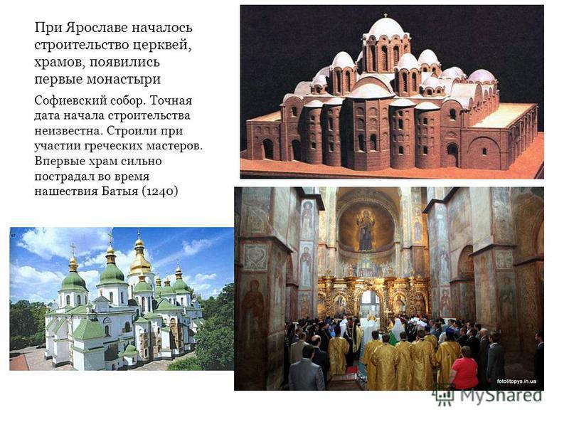 При Ярославе началось строительство церквей, храмов, появились первые монастыри Софиевский собор. Точная дата начала строительства неизвестна. Строили при участии греческих мастеров. Впервые храм сильно пострадал во время нашествия Батыя (1240)