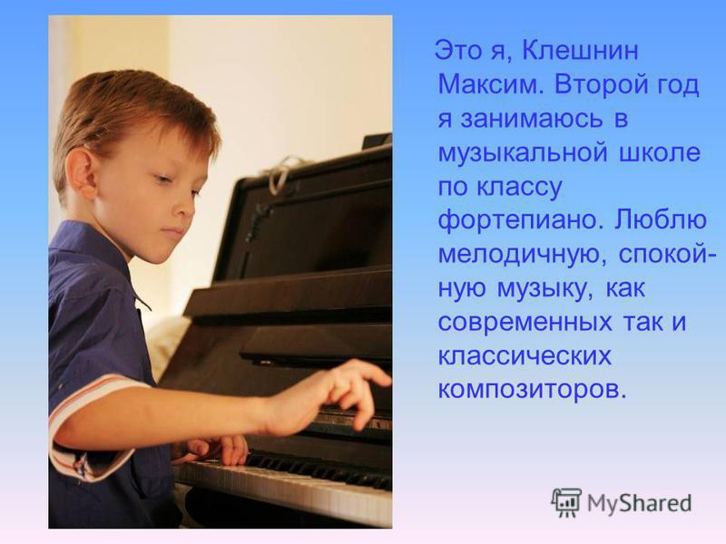 Это я, Клешнин Максим. Второй год я занимаюсь в музыкальной школе по классу фортепиано. Люблю мелодичную, спокойную музыку, как современных так и классических композиторов.