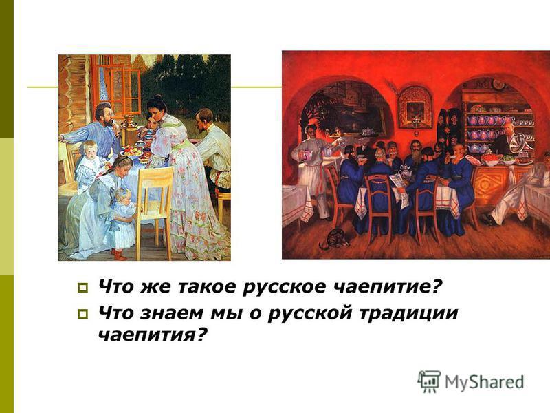 Что же такое русское чаепитие? Что знаем мы о русской традиции чаепития?