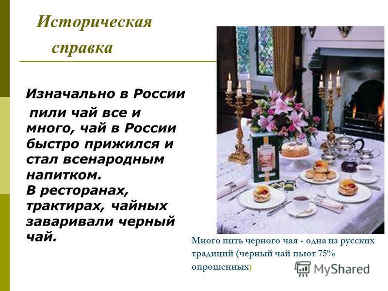 Много пить черного чая - одна из русских традиций (черный чай пьют 75% опрошенных ) Историческая справка Изначально в России пили чай все и много, чай в России быстро прижился и стал всенародным напитком. В ресторанах, трактирах, чайных заваривали че