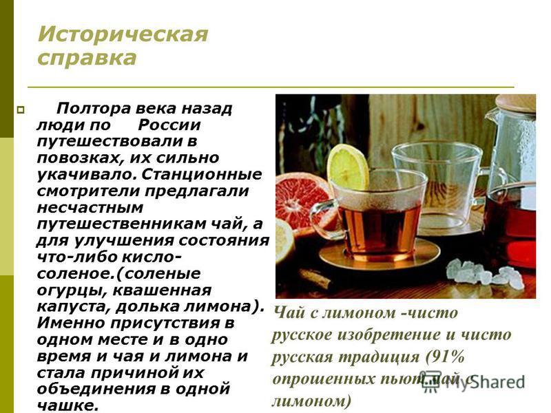 Чай с лимоном -чисто русское изобретение и чисто русская традиция (91% опрошенных пьют чай с лимоном) Историческая справка Полтора века назад люди по России путешествовали в повозках, их сильно укачивало. Станционные смотрители предлагали несчастным