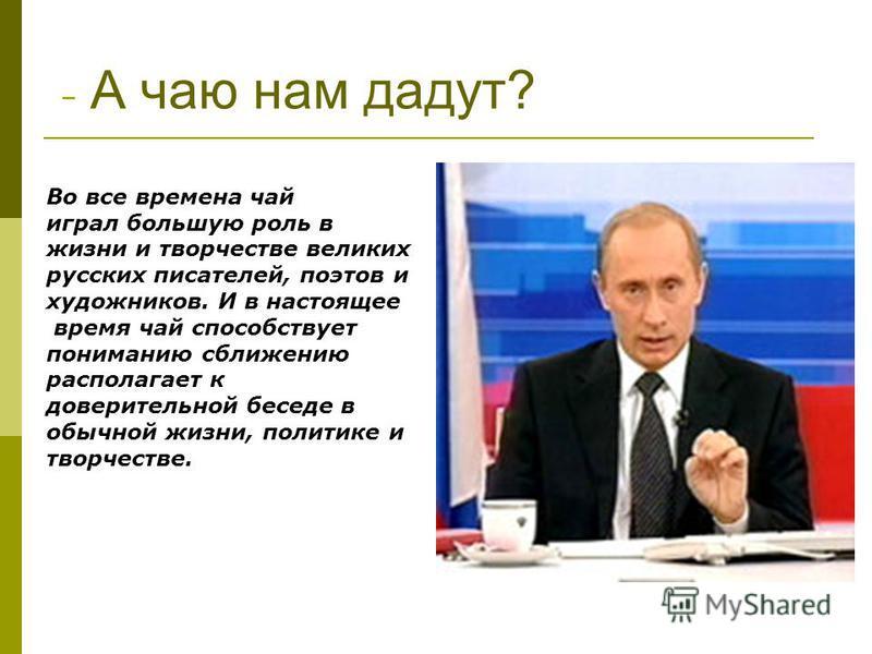 - А чаю нам дадут? Во все времена чай играл большую роль в жизни и творчестве великих русских писателей, поэтов и художников. И в настоящее время чай способствует пониманию сближению располагает к доверительной беседе в обычной жизни, политике и твор