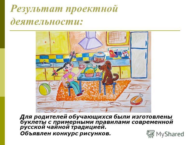 Результат проектной деятельности: Для родителей обучающихся были изготовлены буклеты с примерными правилами современной русской чайной традицией. Объявлен конкурс рисунков.