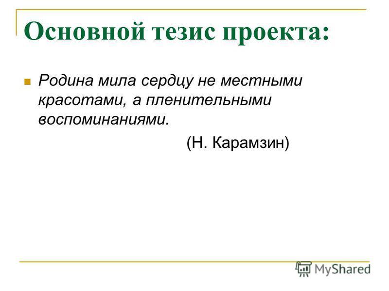 Основной тезис проекта: Родина мила сердцу не местными красотами, а пленительными воспоминаниями. (Н. Карамзин)