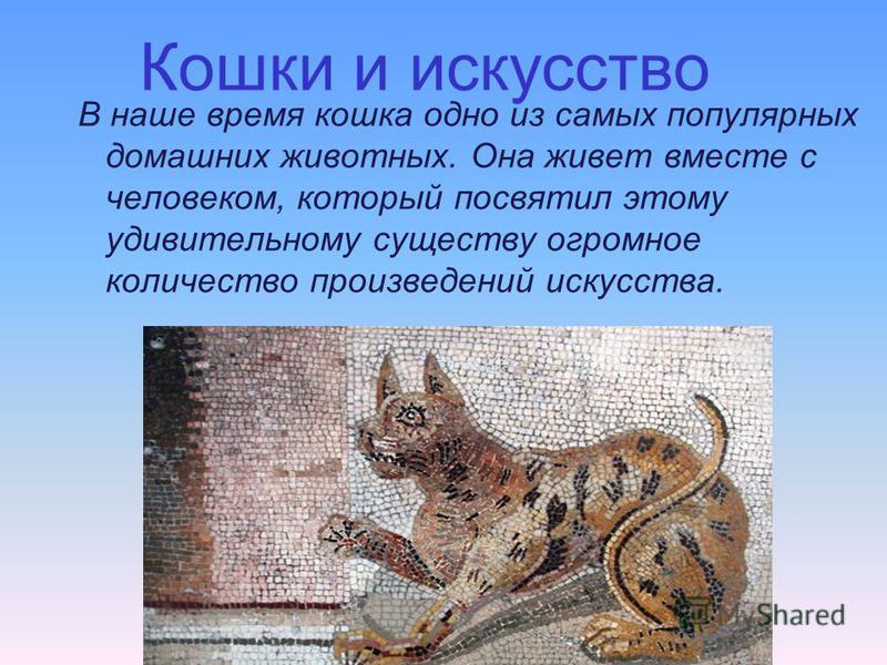 Кошки и искусство В наше время кошка одно из самых популярных домашних животных. Она живет вместе с человеком, который посвятил этому удивительному существу огромное количество произведений искусства.