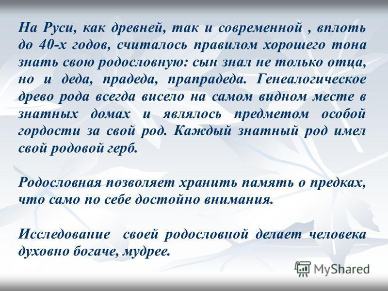 На Руси, как древней, так и современной, вплоть до 40-х годов, считалось правилом хорошего тона знать свою родословную: сын знал не только отца, но и деда, прадеда, прапрадеда. Генеалогическое древо рода всегда висело на самом видном месте в знатных