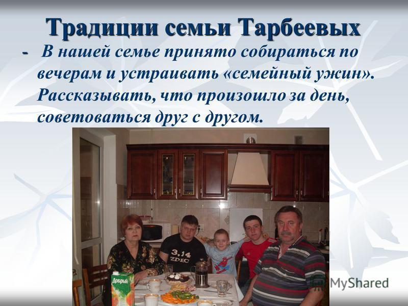 Традиции семьи Тарбеевых - - В нашей семье принято собираться по вечерам и устраивать «семейный ужин». Рассказывать, что произошло за день, советоваться друг с другом.