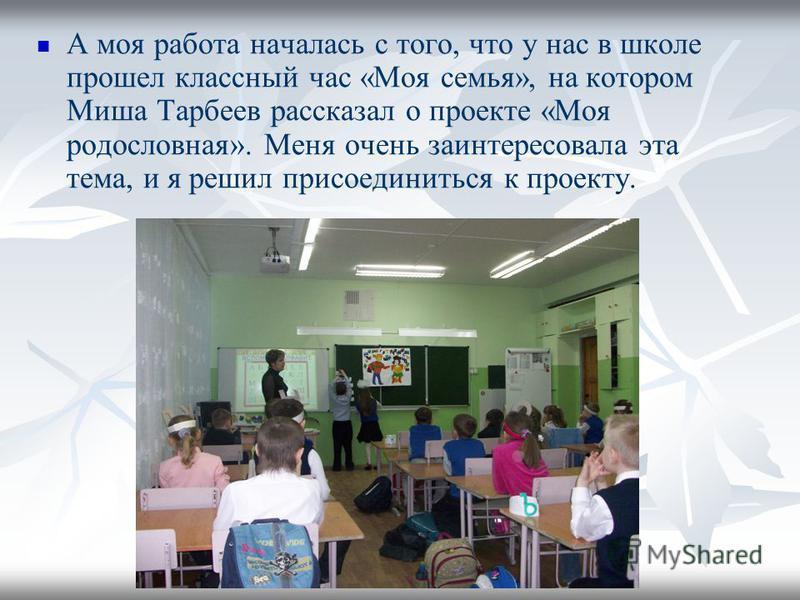 А моя работа началась с того, что у нас в школе прошел классный час «Моя семья», на котором Миша Тарбеев рассказал о проекте «Моя родословная». Меня очень заинтересовала эта тема, и я решил присоединиться к проекту.